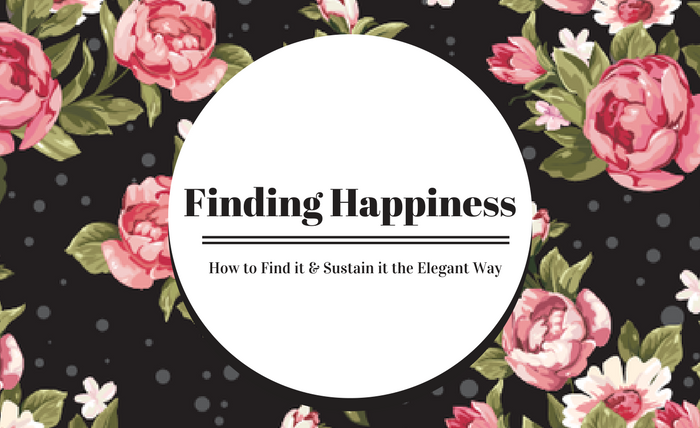 Finding Happiness – How to Find it & Sustain it the Elegant Way