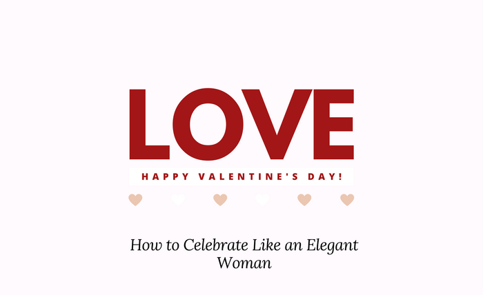 Valentine's Day Ideas – How to Celebrate Like an Elegant Woman